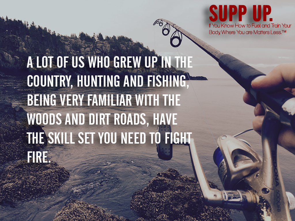 A lot of us who grew up in the country hunting and fishing being very familiar with the woods and dirt roads have the skill set you need to fight fire quote, hunting quotes, fishing quotes, SUPP UP quotes