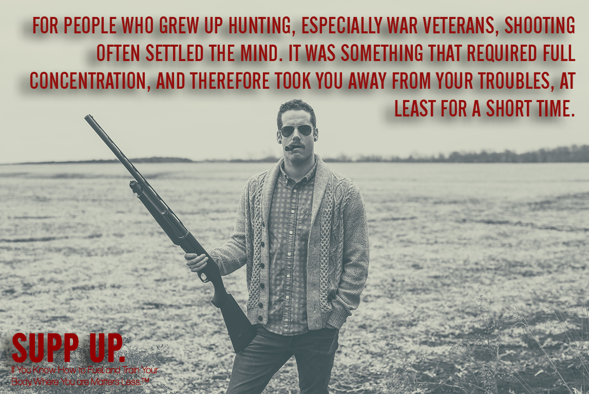 For people who grew up hunting especialy war veterans shooting often settled the mind quote, hunting quotes, military quotes, veteran quotes, SUPP UP quotes