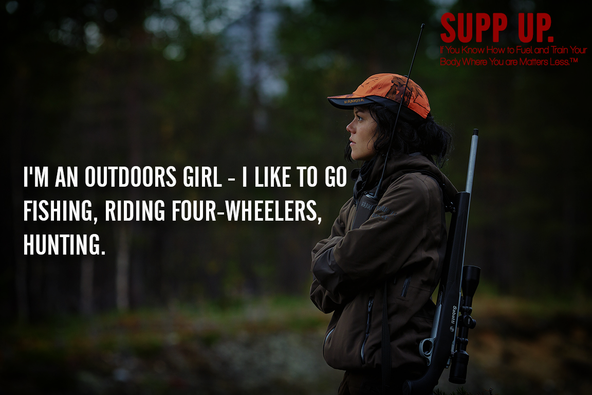 I'm an outdoors girl I like to go fishing riding four-wheelers, hunting quotes, fishing quotes, SUPP UP quotes, hunting quotes