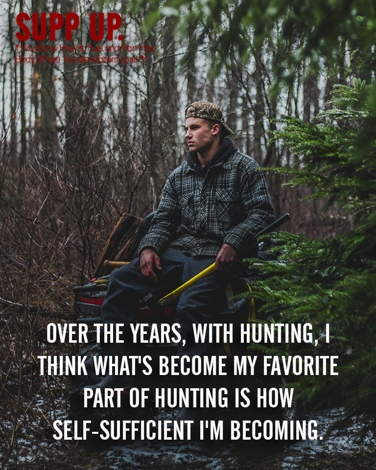 Over the years with hunting I think what's become my favorite part of hunting is how self-sufficient I'm becoming quote, Hunting quotes, SUPP UP quotes