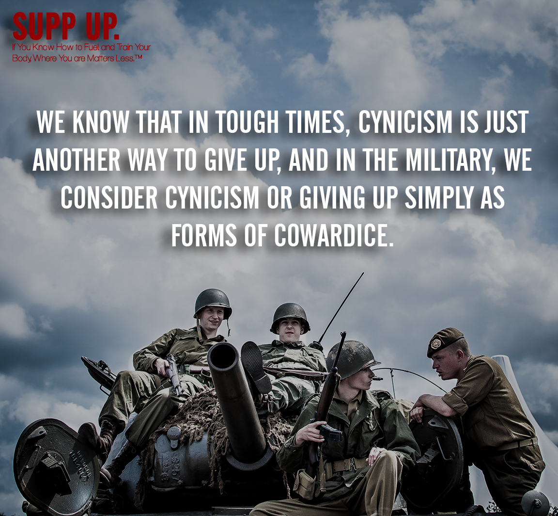 We know that in tough times cynicism is just another way to give up and in the military we consider cynicism or giving up simply as forms of cowardice quote, SUPP UP quotes, military quotes